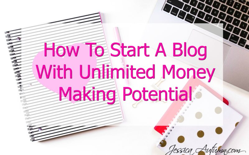 How To Start A Blog With Unlimited Money Making Potential