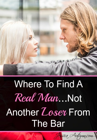 Where To Find A Real Man...Not Another Loser From The Bar. The problem with guys that hang out at the bar is that they usually don't take life very seriously. And just ask yourself this, how has dating party boys worked out for you so far? Here are some much better places to find a good man that will treat you like a queen.